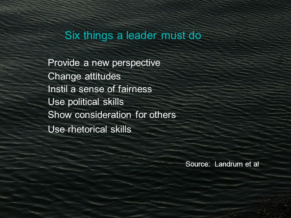 Six things a leader must do Provide a new perspective Change attitudes Instil a sense of fairness Use political skills Show consideration for others Use rhetorical skills Source: Landrum et al