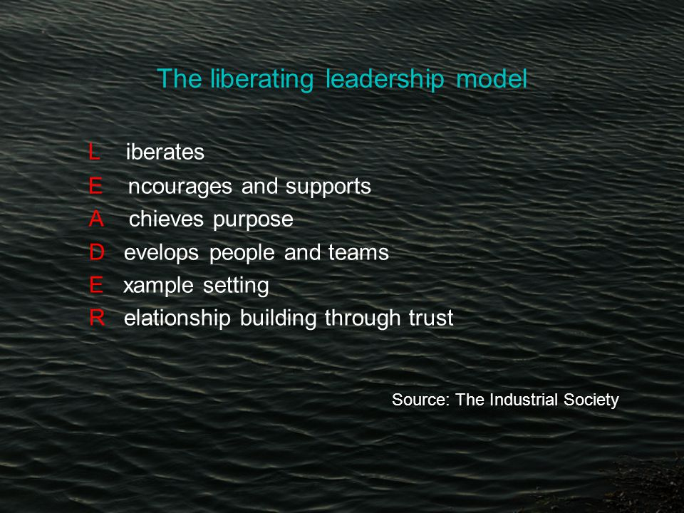 The liberating leadership model L iberates E ncourages and supports A chieves purpose D evelops people and teams E xample setting R elationship building through trust Source: The Industrial Society Source: The Industrial Society