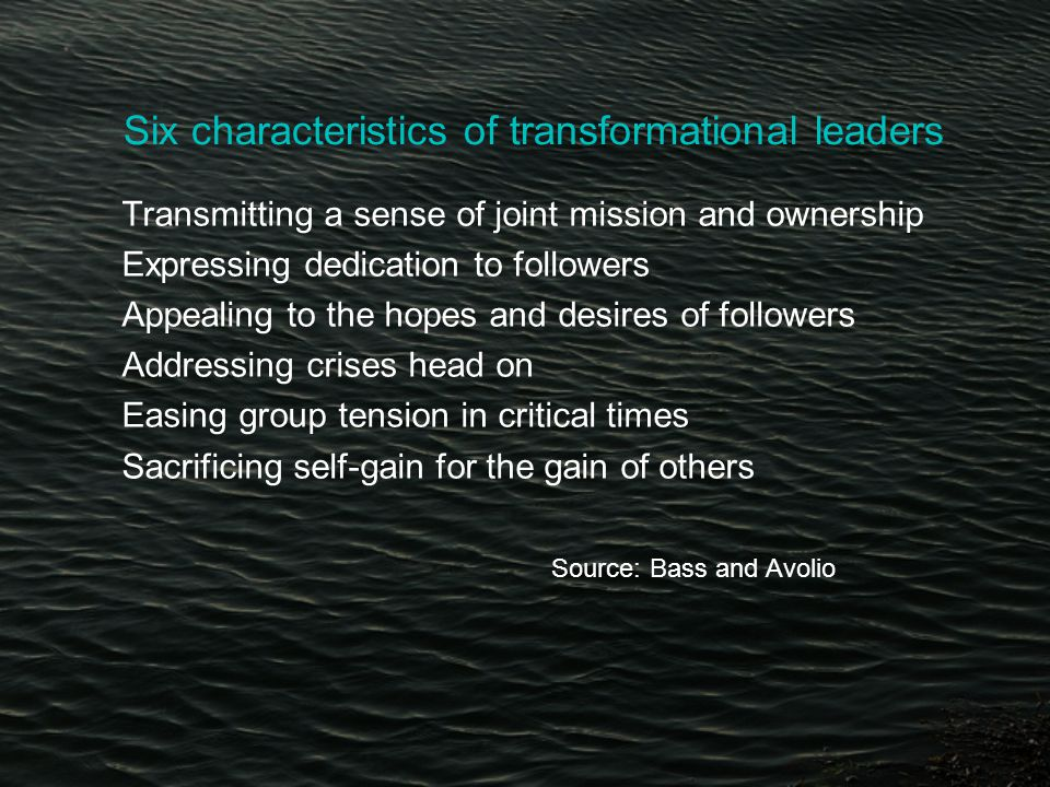 Six characteristics of transformational leaders Transmitting a sense of joint mission and ownership Expressing dedication to followers Appealing to the hopes and desires of followers Addressing crises head on Easing group tension in critical times Sacrificing self-gain for the gain of others Source: Bass and Avolio