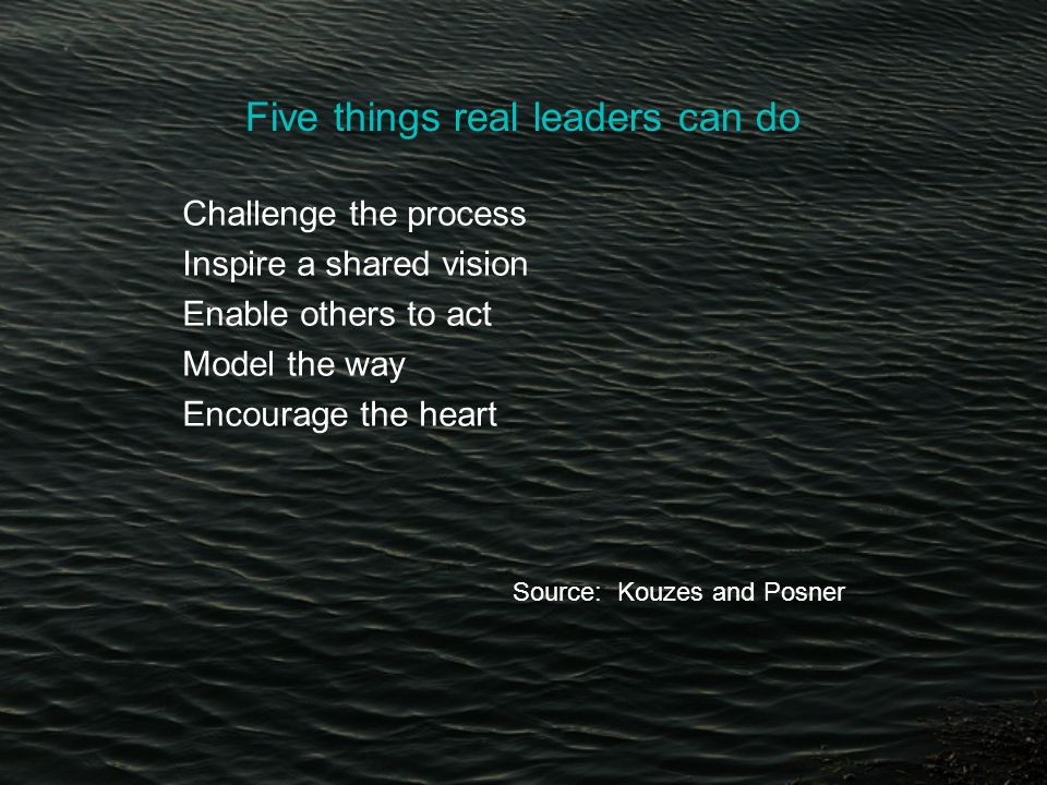 Five things real leaders can do Challenge the process Inspire a shared vision Enable others to act Model the way Encourage the heart Source: Kouzes and Posner