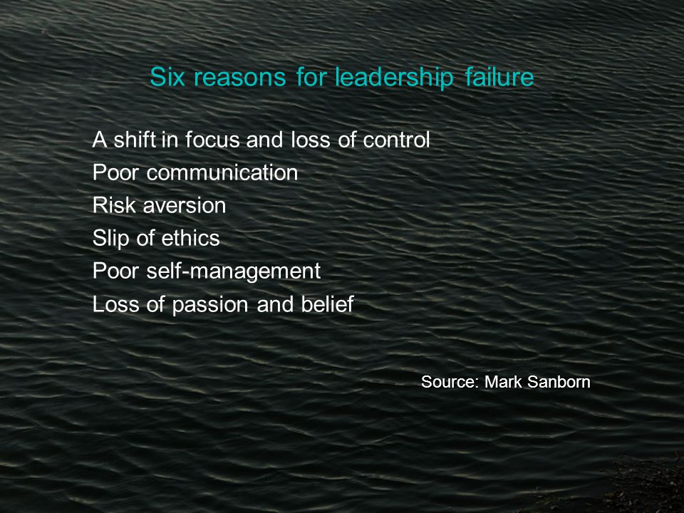 Six reasons for leadership failure A shift in focus and loss of control Poor communication Risk aversion Slip of ethics Poor self-management Loss of passion and belief Source: Mark Sanborn Source: Mark Sanborn