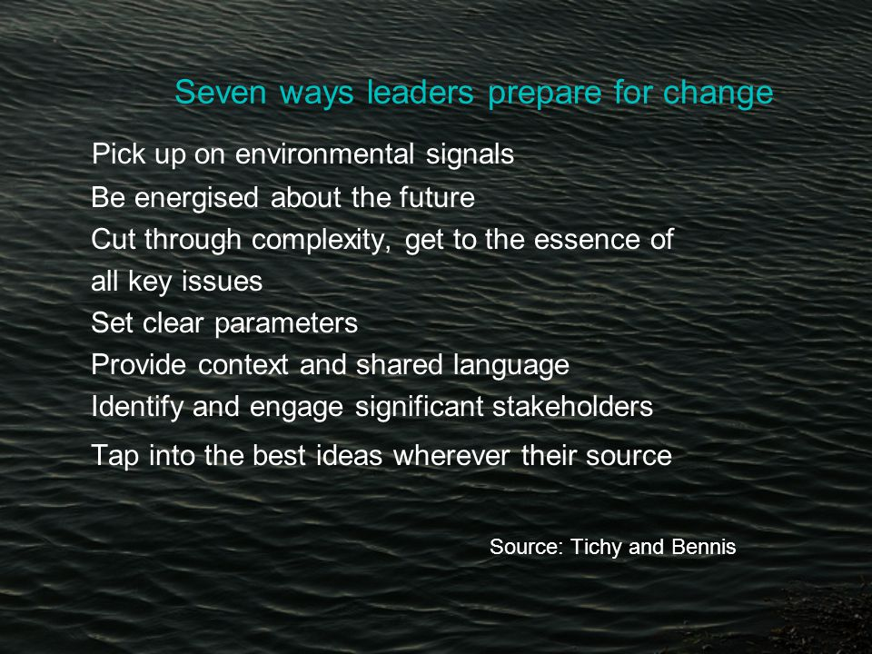 Seven ways leaders prepare for change Pick up on environmental signals Be energised about the future Cut through complexity, get to the essence of all key issues Set clear parameters Provide context and shared language Identify and engage significant stakeholders Tap into the best ideas wherever their source Source: Tichy and Bennis