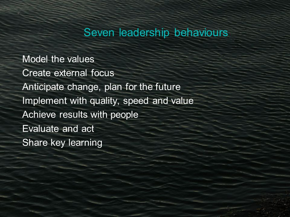 Seven leadership behaviours Model the values Create external focus Anticipate change, plan for the future Implement with quality, speed and value Achieve results with people Evaluate and act Share key learning
