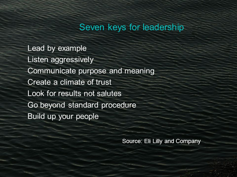 Seven keys for leadership Lead by example Listen aggressively Communicate purpose and meaning Create a climate of trust Look for results not salutes Go beyond standard procedure Build up your people Source: Eli Lilly and Company