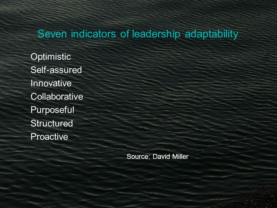Seven indicators of leadership adaptability Optimistic Self-assured Innovative Collaborative Purposeful Structured Proactive Source: David Miller