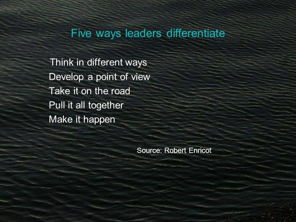 Five ways leaders differentiate Think in different ways Develop a point of view Take it on the road Pull it all together Make it happen Source: Robert Enricot
