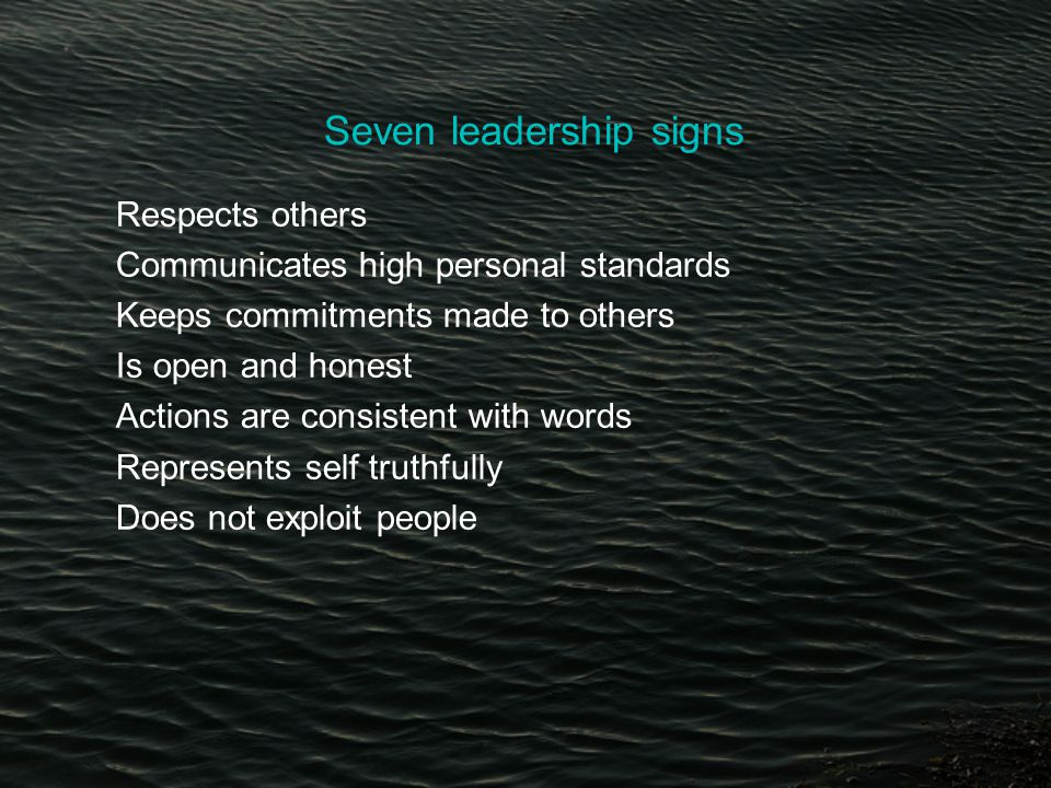 Seven leadership signs Respects others Communicates high personal standards Keeps commitments made to others Is open and honest Actions are consistent with words Represents self truthfully Does not exploit people