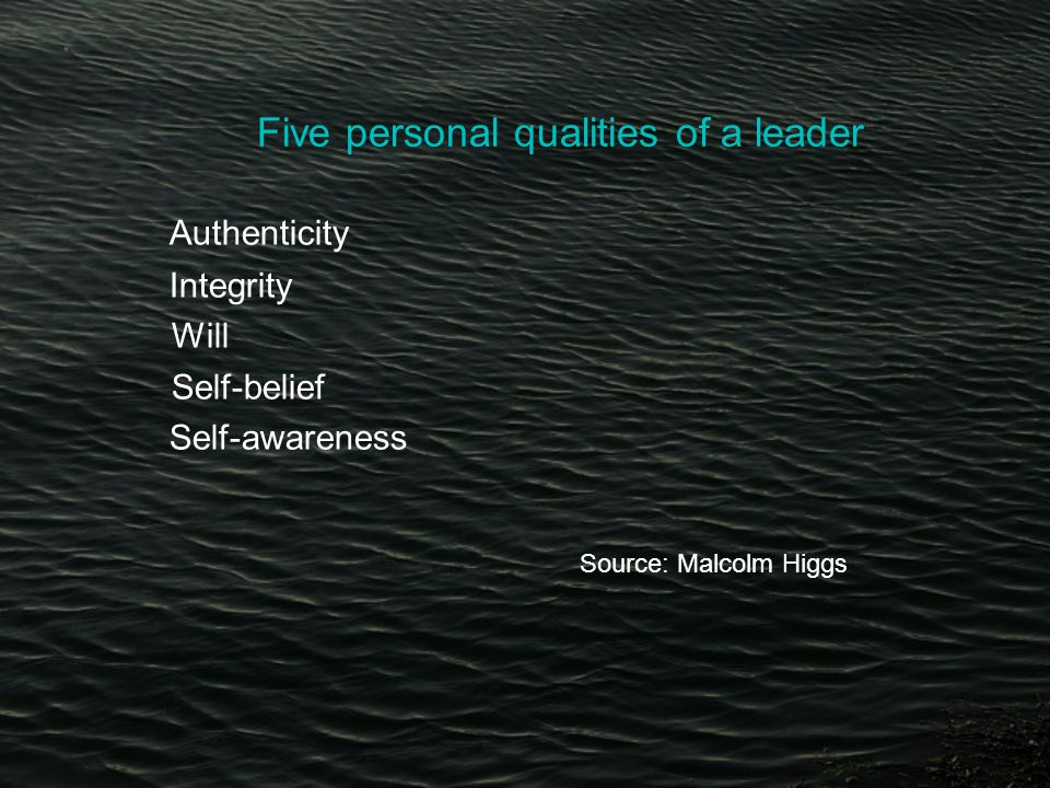 Five personal qualities of a leader Authenticity Integrity Will Self-belief Self-awareness Source: Malcolm Higgs