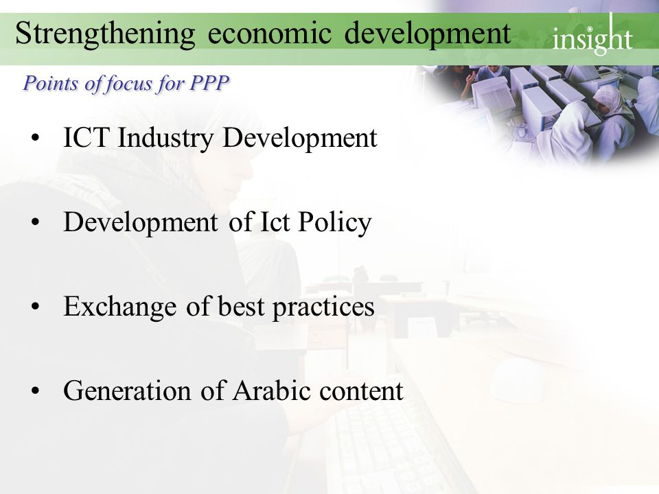 Points of focus for PPP Strengthening economic development Points of focus for PPP ICT Industry Development Development of Ict Policy Exchange of best practices Generation of Arabic content