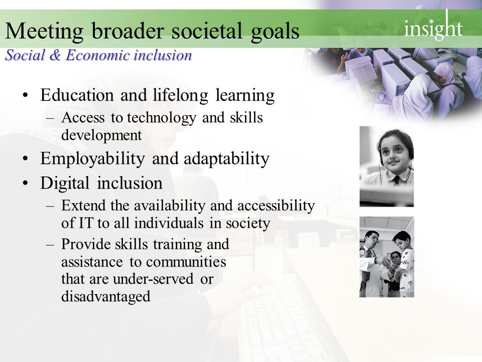 Social & Economic inclusion Meeting broader societal goals Social & Economic inclusion Education and lifelong learning –Access to technology and skill