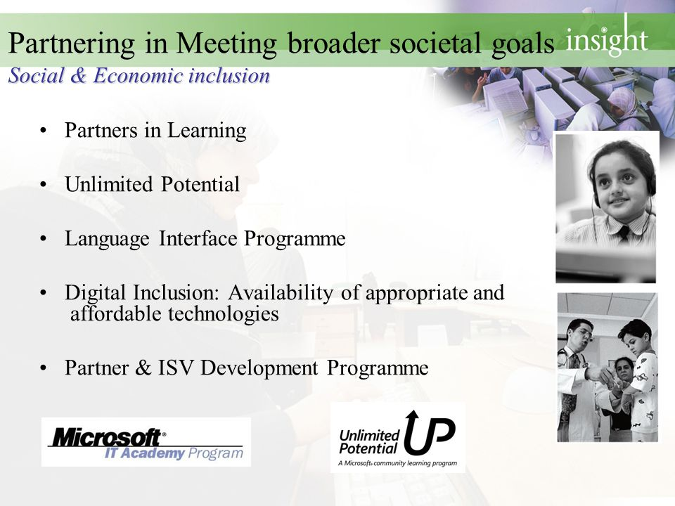 Social & Economic inclusion Partnering in Meeting broader societal goals Social & Economic inclusion Partners in Learning Unlimited Potential Language Interface Programme Digital Inclusion: Availability of appropriate and affordable technologies Partner & ISV Development Programme