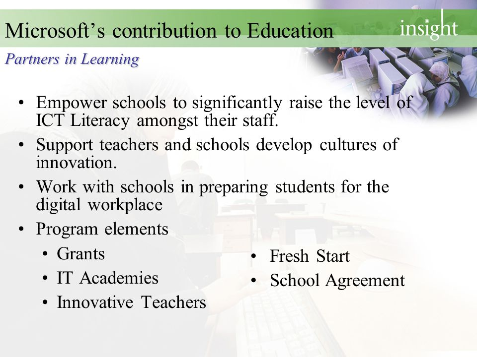 Partners in Learning Microsoft's contribution to Education Partners in Learning Empower schools to significantly raise the level of ICT Literacy amongst their staff.