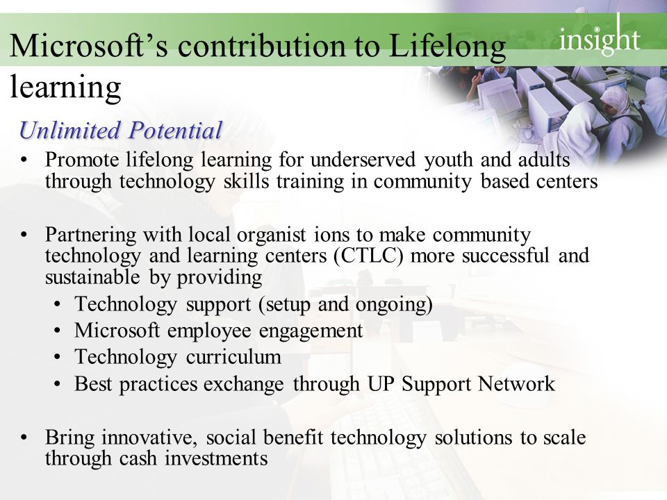 Unlimited Potential Microsoft's contribution to Lifelong learning Unlimited Potential Promote lifelong learning for underserved youth and adults through technology skills training in community based centers Partnering with local organist ions to make community technology and learning centers (CTLC) more successful and sustainable by providing Technology support (setup and ongoing) Microsoft employee engagement Technology curriculum Best practices exchange through UP Support Network Bring innovative, social benefit technology solutions to scale through cash investments
