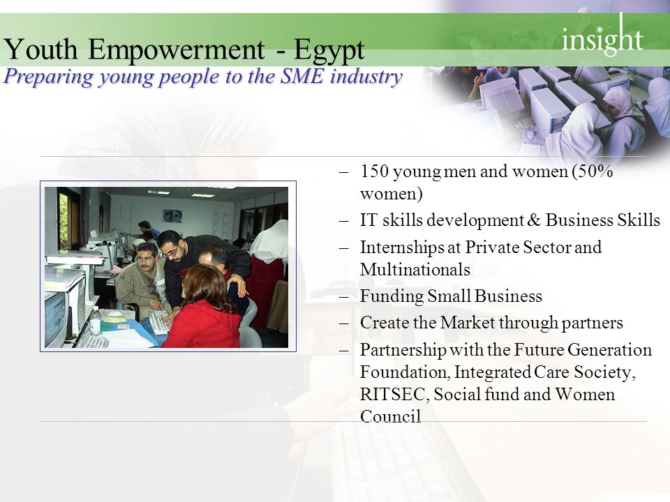–150 young men and women (50% women) –IT skills development & Business Skills –Internships at Private Sector and Multinationals –Funding Small Business –Create the Market through partners –Partnership with the Future Generation Foundation, Integrated Care Society, RITSEC, Social fund and Women Council Preparing young people to the SME industry Youth Empowerment - Egypt