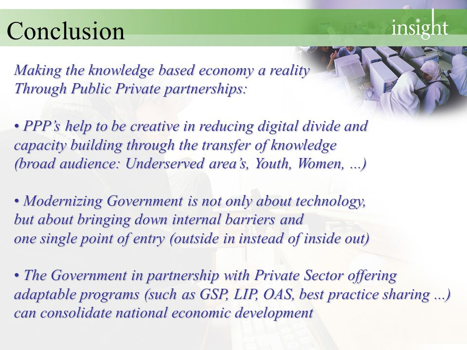 Conclusion Making the knowledge based economy a reality Through Public Private partnerships: PPP's help to be creative in reducing digital divide and capacity buildingthrough the transfer of knowledge (broad audience: Underserved area's, Youth, Women,...) PPP's help to be creative in reducing digital divide and capacity building through the transfer of knowledge (broad audience: Underserved area's, Youth, Women,...) Modernizing Government is not only about technology, but about bringing down internal barriers and one single point of entry (outside in instead of inside out) Modernizing Government is not only about technology, but about bringing down internal barriers and one single point of entry (outside in instead of inside out) The Government in partnership with Private Sector offering adaptable programs (such as GSP, LIP, OAS, best practice sharing...) can consolidate national economic development The Government in partnership with Private Sector offering adaptable programs (such as GSP, LIP, OAS, best practice sharing...) can consolidate national economic development