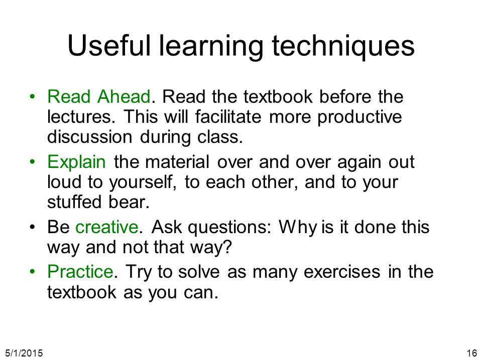 5/1/201516 Useful learning techniques Read Ahead. Read the textbook before the lectures.