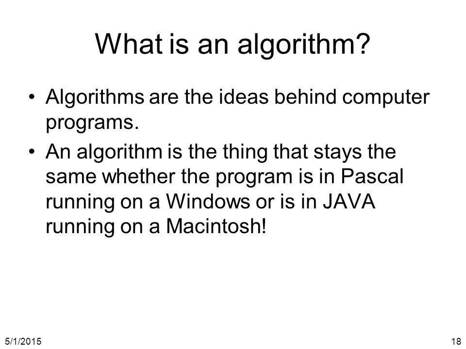 5/1/201518 What is an algorithm. Algorithms are the ideas behind computer programs.