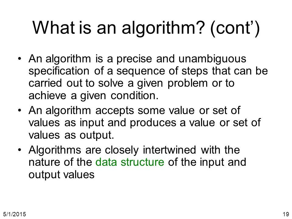 5/1/201519 What is an algorithm? (cont') An algorithm is a precise and unambiguous specification of a sequence of steps that can be carried out to sol