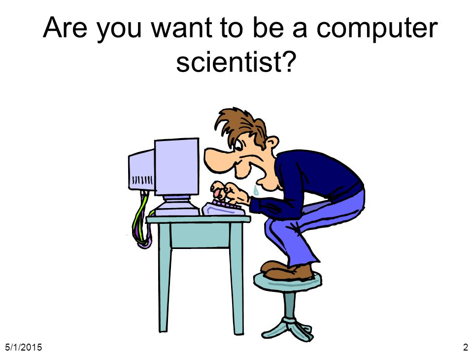5/1/20152 Are you want to be a computer scientist