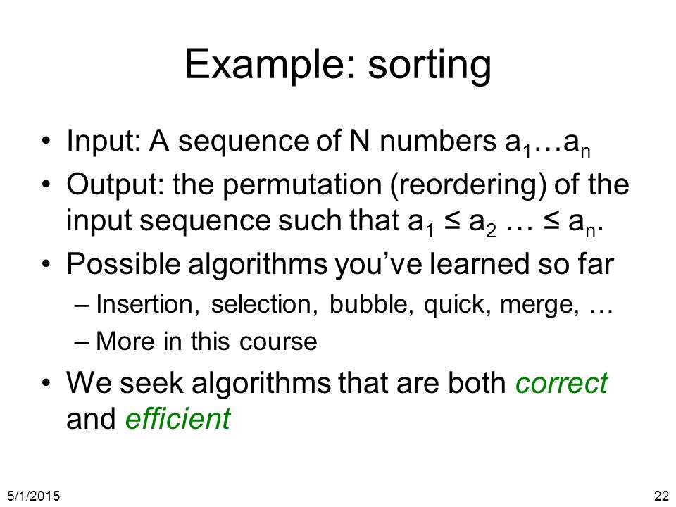 5/1/201522 Example: sorting Input: A sequence of N numbers a 1 …a n Output: the permutation (reordering) of the input sequence such that a 1 ≤ a 2 … ≤ a n.