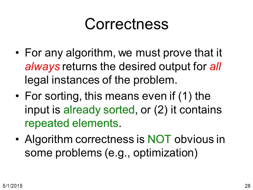 5/1/201526 Correctness For any algorithm, we must prove that it always returns the desired output for all legal instances of the problem.