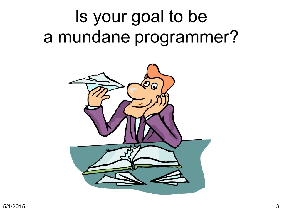 5/1/20153 Is your goal to be a mundane programmer