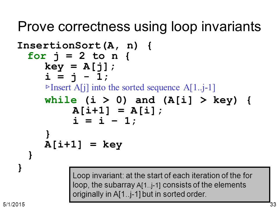 5/1/201533 Prove correctness using loop invariants InsertionSort(A, n) { for j = 2 to n { key = A[j]; i = j - 1; ▷ Insert A[j] into the sorted sequence A[1..j-1] while (i > 0) and (A[i] > key) { A[i+1] = A[i]; i = i – 1; } A[i+1] = key } } Loop invariant: at the start of each iteration of the for loop, the subarray A[1..j-1] consists of the elements originally in A[1..j-1] but in sorted order.