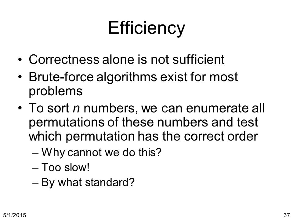 5/1/201537 Efficiency Correctness alone is not sufficient Brute-force algorithms exist for most problems To sort n numbers, we can enumerate all permutations of these numbers and test which permutation has the correct order –Why cannot we do this.
