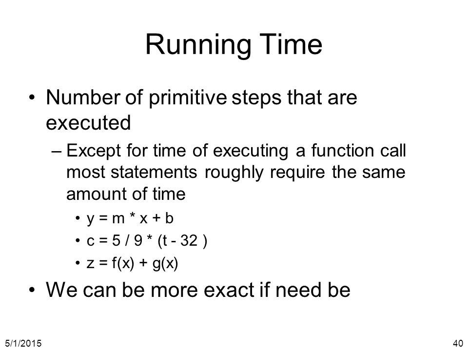 5/1/201540 Running Time Number of primitive steps that are executed –Except for time of executing a function call most statements roughly require the same amount of time y = m * x + b c = 5 / 9 * (t - 32 ) z = f(x) + g(x) We can be more exact if need be
