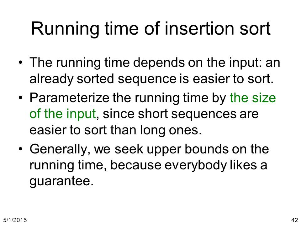 5/1/201542 Running time of insertion sort The running time depends on the input: an already sorted sequence is easier to sort.
