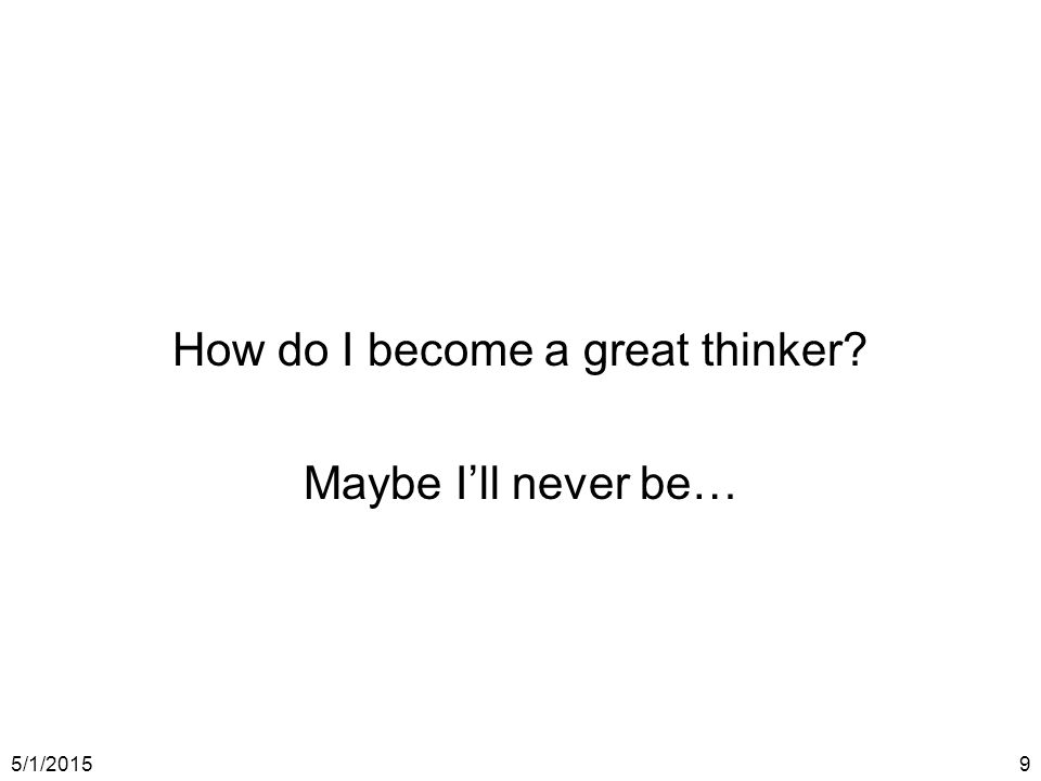 5/1/20159 How do I become a great thinker Maybe I'll never be…