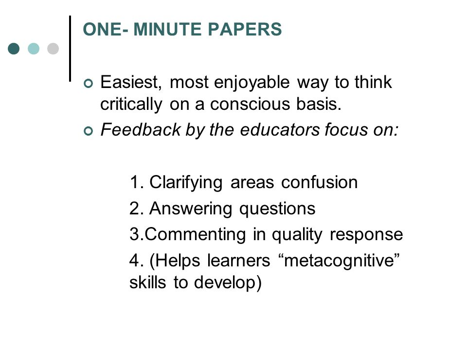 ONE- MINUTE PAPERS Easiest, most enjoyable way to think critically on a conscious basis. Feedback by the educators focus on: 1. Clarifying areas confu