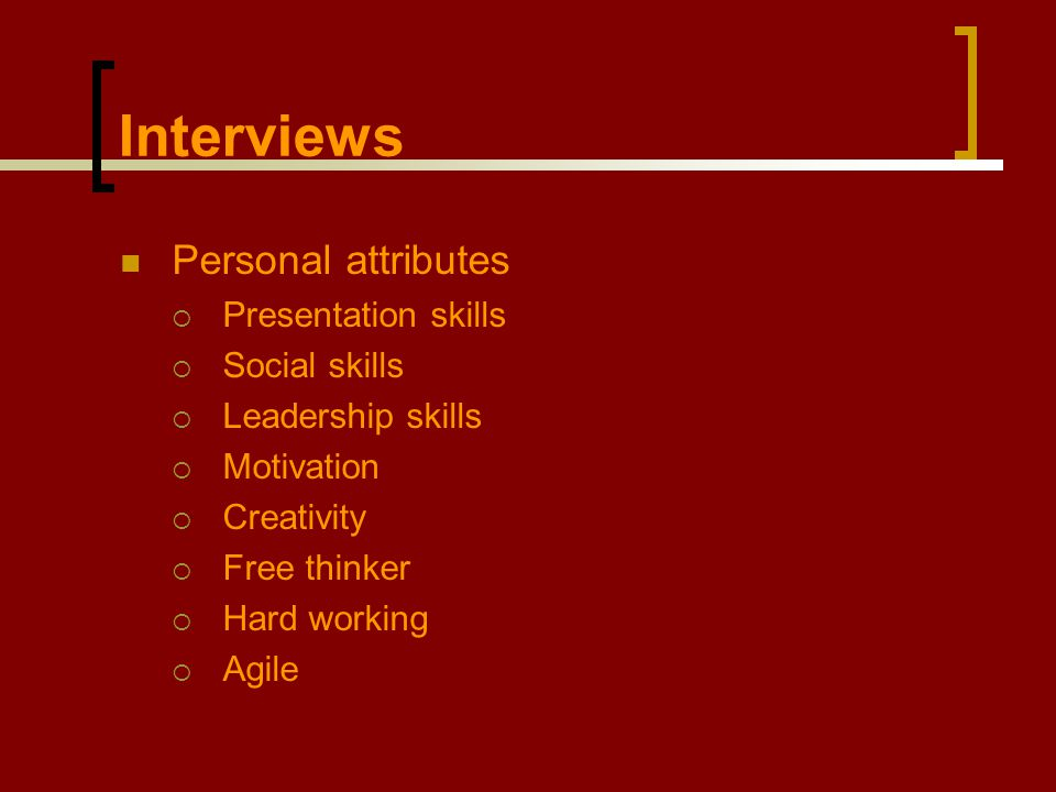 Interviews Personal attributes  Presentation skills  Social skills  Leadership skills  Motivation  Creativity  Free thinker  Hard working  Agile