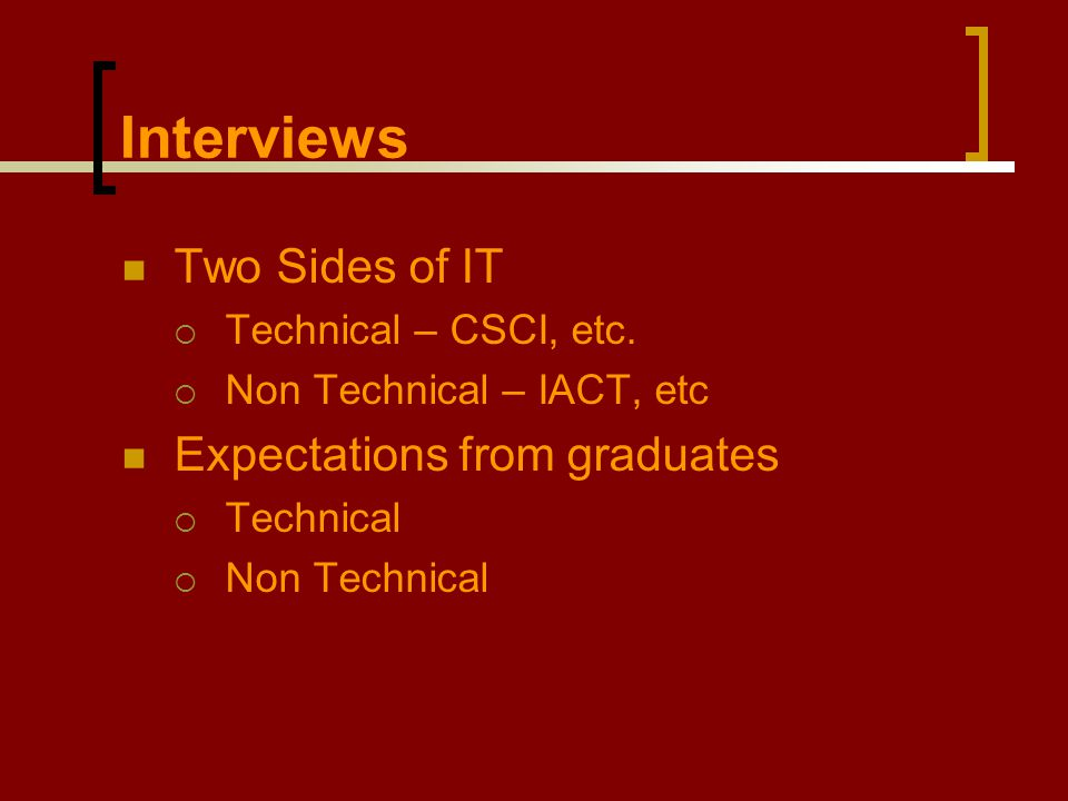 Interviews Two Sides of IT  Technical – CSCI, etc.  Non Technical – IACT, etc Expectations from graduates  Technical  Non Technical