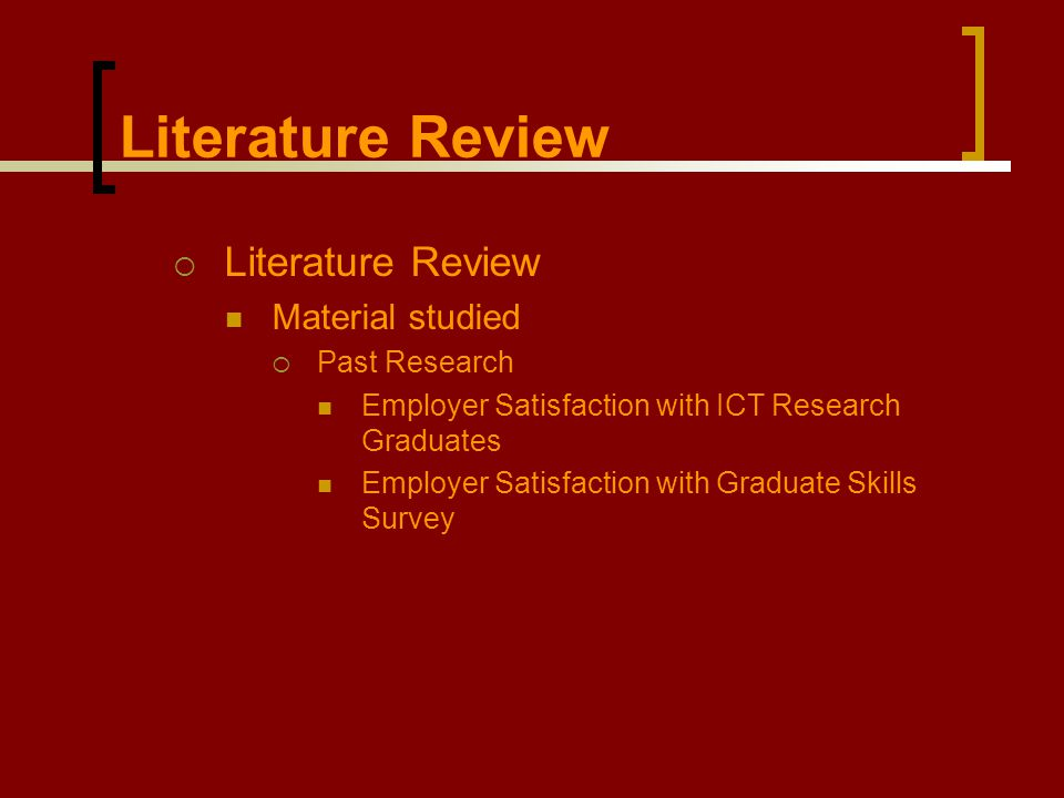 Literature Review  Literature Review Material studied  Past Research Employer Satisfaction with ICT Research Graduates Employer Satisfaction with Gr