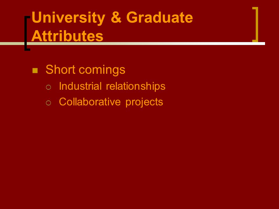 University & Graduate Attributes Short comings  Industrial relationships  Collaborative projects