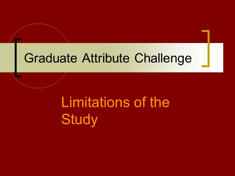 Graduate Attribute Challenge Limitations of the Study