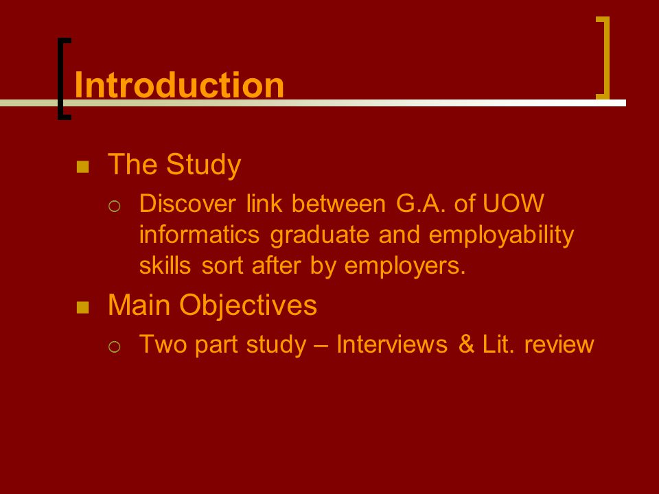 The Study  Discover link between G.A. of UOW informatics graduate and employability skills sort after by employers. Main Objectives  Two part study