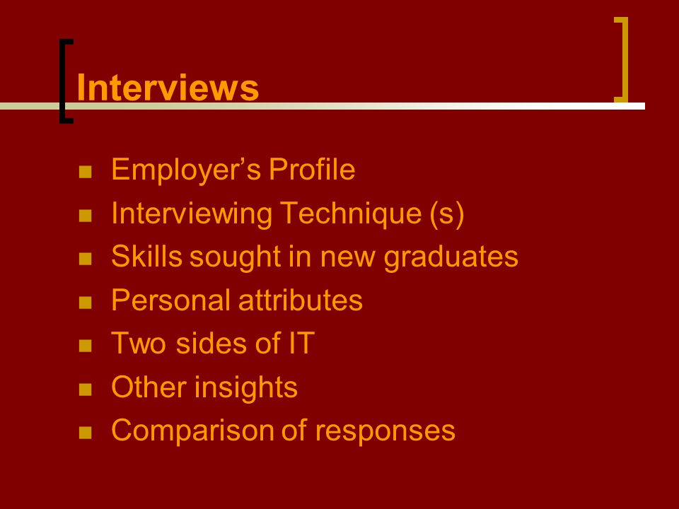 Employer's Profile Interviewing Technique (s) Skills sought in new graduates Personal attributes Two sides of IT Other insights Comparison of response