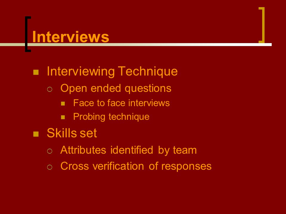 Interviews Interviewing Technique  Open ended questions Face to face interviews Probing technique Skills set  Attributes identified by team  Cross