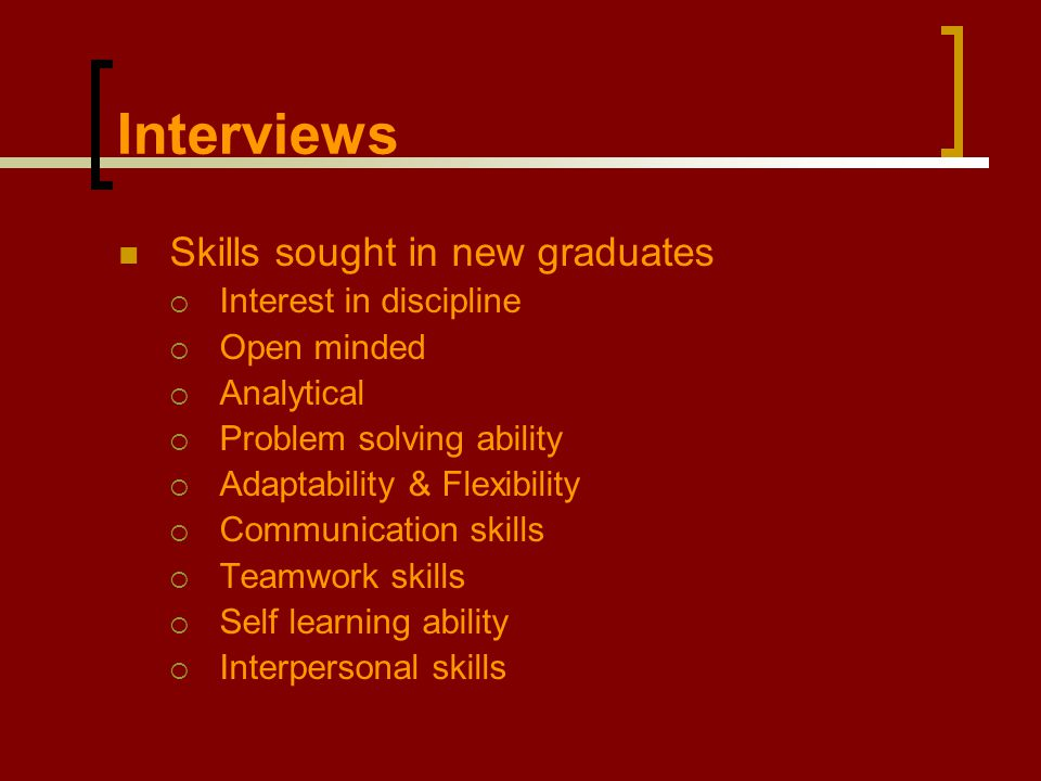 Interviews Skills sought in new graduates  Interest in discipline  Open minded  Analytical  Problem solving ability  Adaptability & Flexibility  Communication skills  Teamwork skills  Self learning ability  Interpersonal skills