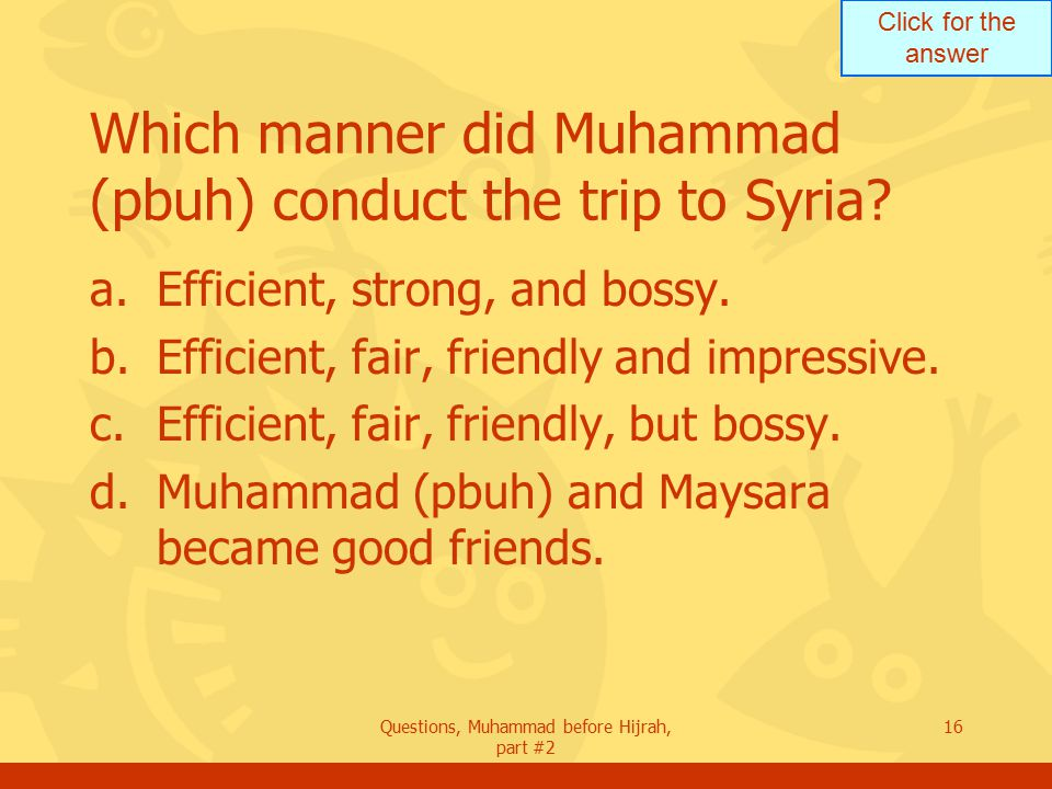 Click for the answer Questions, Muhammad before Hijrah, part #2 16 Which manner did Muhammad (pbuh) conduct the trip to Syria.
