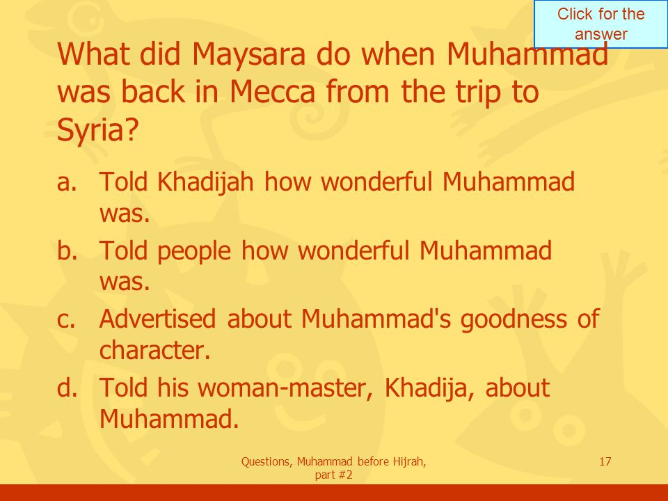 Click for the answer Questions, Muhammad before Hijrah, part #2 17 What did Maysara do when Muhammad was back in Mecca from the trip to Syria.