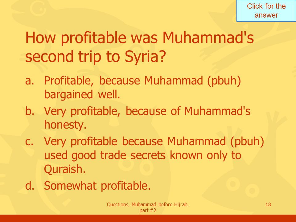 Click for the answer Questions, Muhammad before Hijrah, part #2 18 How profitable was Muhammad s second trip to Syria.