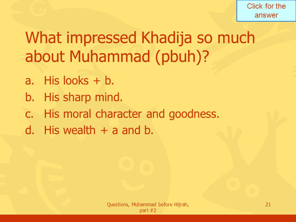 Click for the answer Questions, Muhammad before Hijrah, part #2 21 What impressed Khadija so much about Muhammad (pbuh).