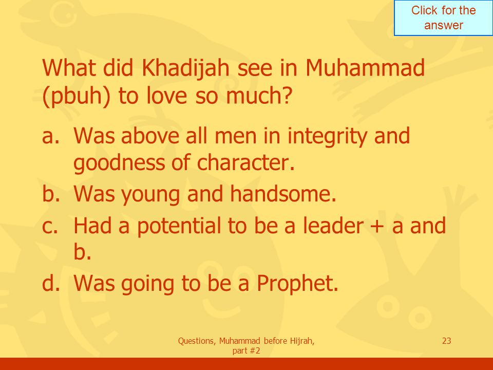 Click for the answer Questions, Muhammad before Hijrah, part #2 23 What did Khadijah see in Muhammad (pbuh) to love so much.