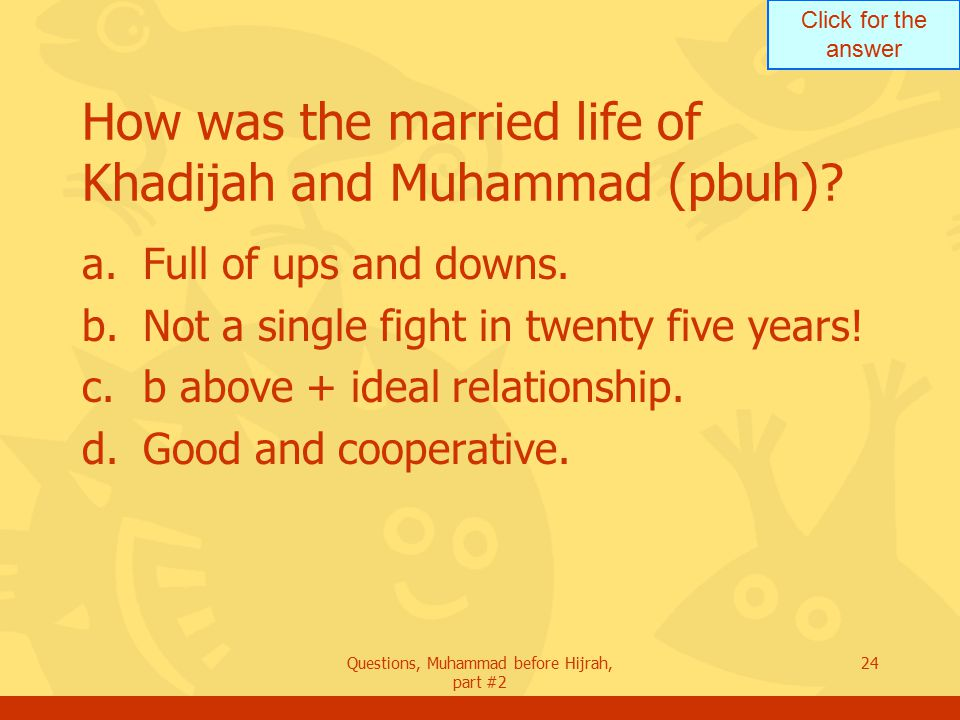 Click for the answer Questions, Muhammad before Hijrah, part #2 24 How was the married life of Khadijah and Muhammad (pbuh).