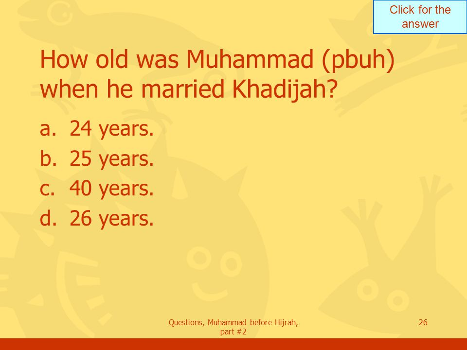 Click for the answer Questions, Muhammad before Hijrah, part #2 26 How old was Muhammad (pbuh) when he married Khadijah.