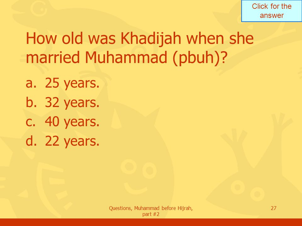 Click for the answer Questions, Muhammad before Hijrah, part #2 27 How old was Khadijah when she married Muhammad (pbuh).