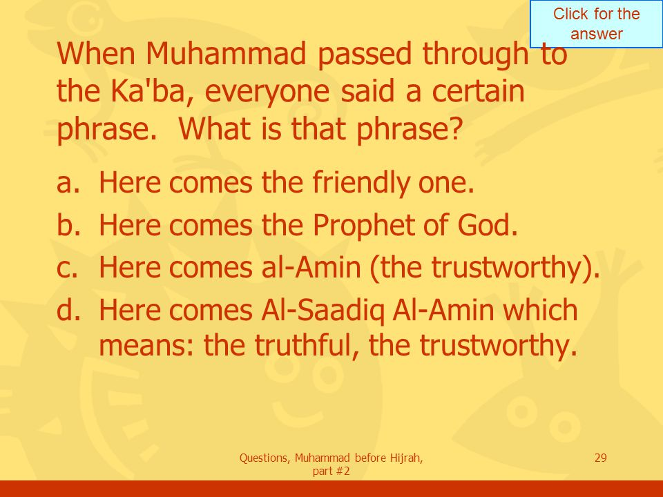 Click for the answer Questions, Muhammad before Hijrah, part #2 29 When Muhammad passed through to the Ka ba, everyone said a certain phrase.